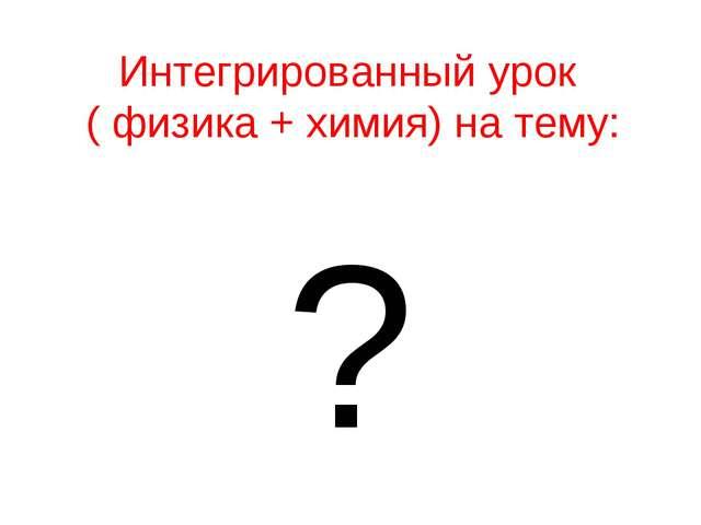Интегрированный урок ( физика + химия) на тему: ?
