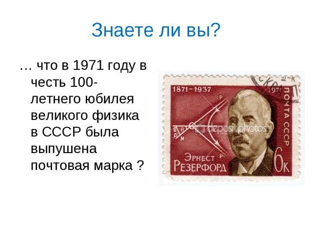 Знаете ли вы? … что в 1971 году в честь 100- летнего юбилея великого физика в...