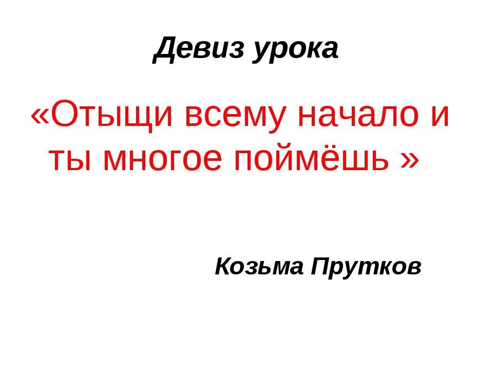 Девиз урока «Отыщи всему начало и ты многое поймёшь » Козьма Прутков