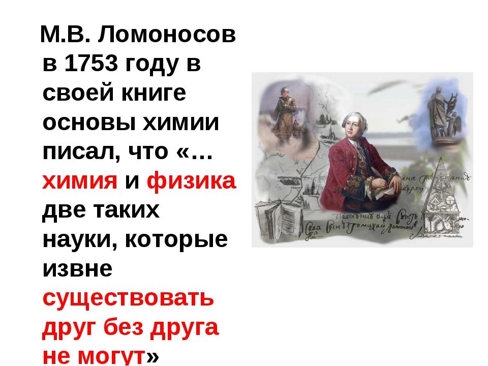 М.В. Ломоносов в 1753 году в своей книге основы химии писал, что «…химия и ф...