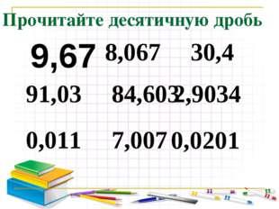 Прочитайте десятичную дробь 9,67 91,03 0,011 8,067 84,603 7,007 30,4 2,9034 0