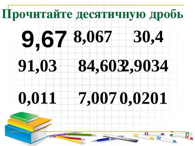 Прочитайте десятичную дробь 9,67 91,03 0,011 8,067 84,603 7,007 30,4 2,9034 0...