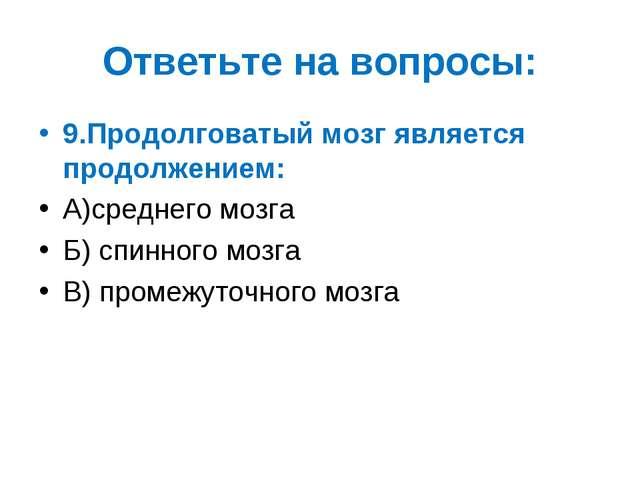 Ответьте на вопросы: 9.Продолговатый мозг является продолжением: А)среднего м...