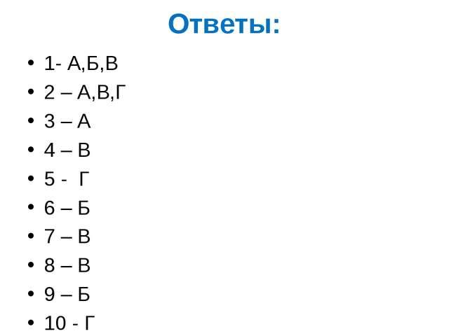 Ответы: 1- А,Б,В 2 – А,В,Г 3 – А 4 – В 5 - Г 6 – Б 7 – В 8 – В 9 – Б 10 - Г