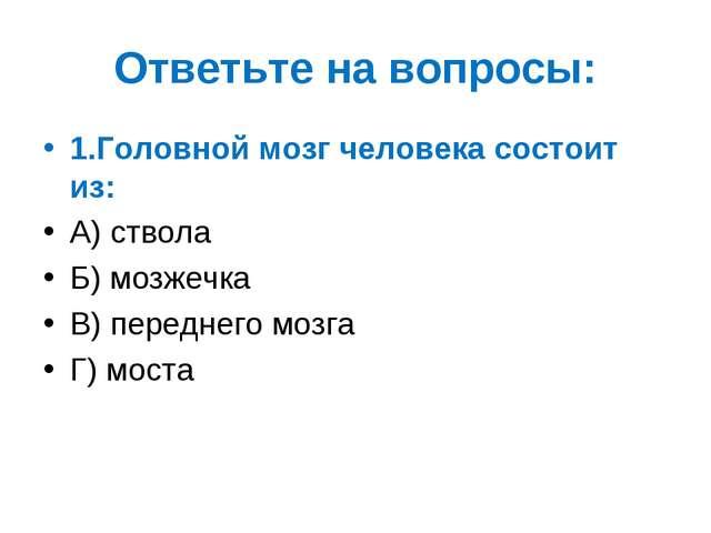 Ответьте на вопросы: 1.Головной мозг человека состоит из: А) ствола Б) мозжеч...