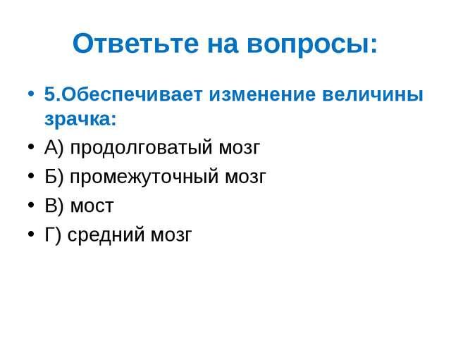 Ответьте на вопросы: 5.Обеспечивает изменение величины зрачка: А) продолговат...