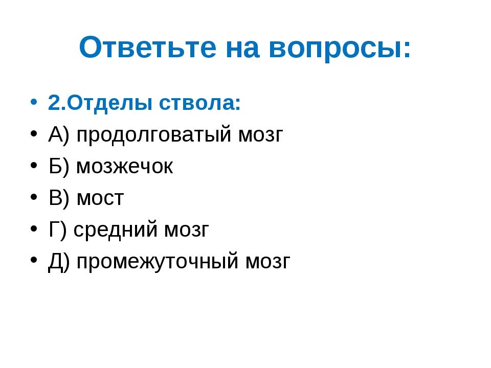 Ответьте на вопросы: 2.Отделы ствола: А) продолговатый мозг Б) мозжечок В) мо...