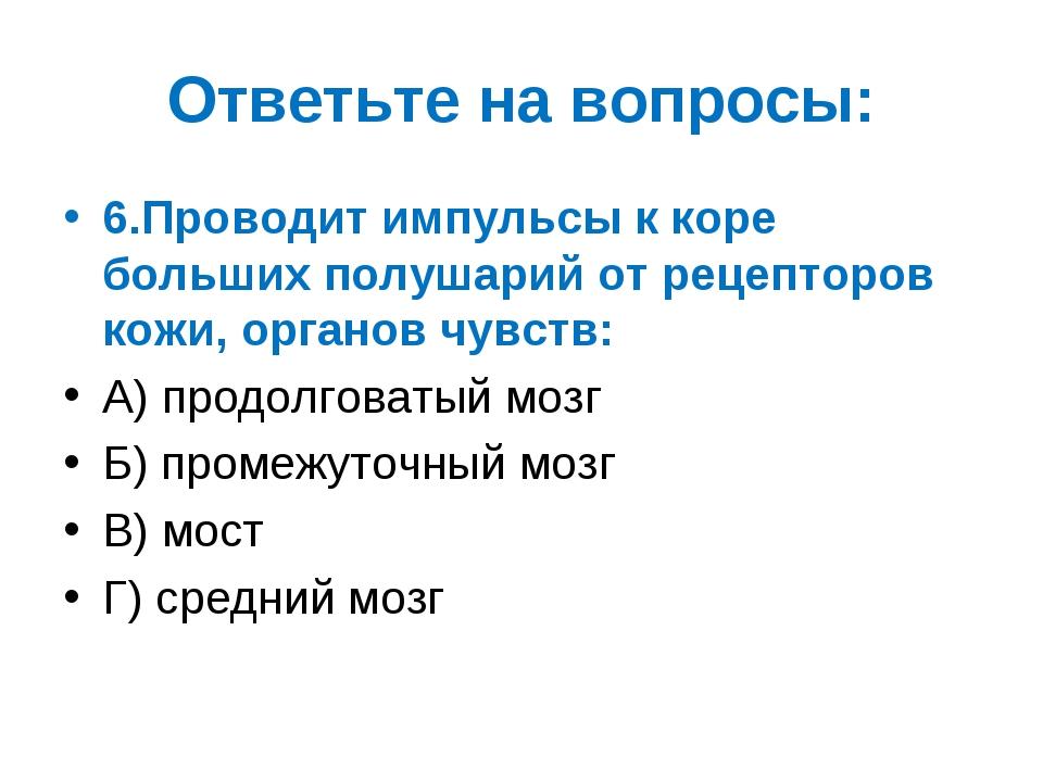 Ответьте на вопросы: 6.Проводит импульсы к коре больших полушарий от рецептор...