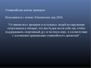"""Олимпийская клятва тренеров: Исполняется с летних Юношеских игр 2010. """"От име"""