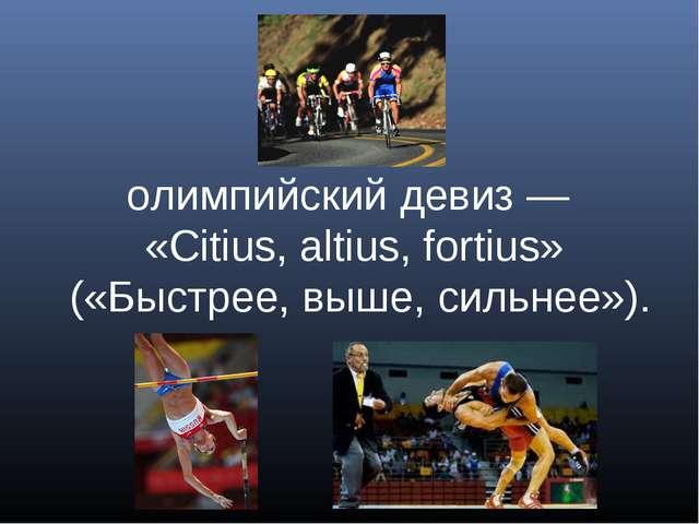 олимпийский девиз— «Citius, altius, fortius» («Быстрее, выше, сильнее»).
