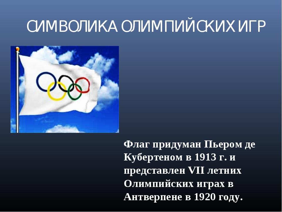 СИМВОЛИКА ОЛИМПИЙСКИХ ИГР Флаг придуман Пьером де Кубертеном в 1913 г. и пред...