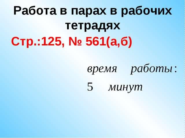 Работа в парах в рабочих тетрадях Стр.:125, № 561(а,б)