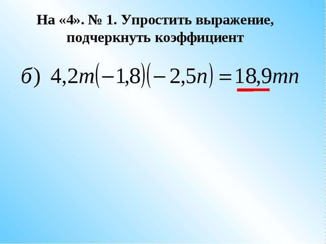 На «4». № 1. Упростить выражение, подчеркнуть коэффициент