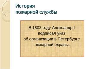 История пожарной службы В 1803 году Александр I подписал указ об организации