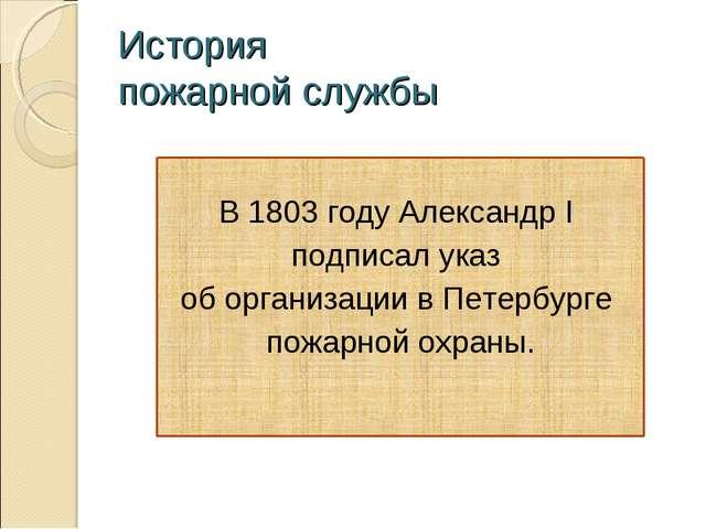 История пожарной службы В 1803 году Александр I подписал указ об организации...