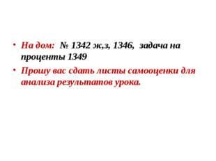 На дом: № 1342 ж,з, 1346, задача на проценты 1349 Прошу вас сдать листы самоо