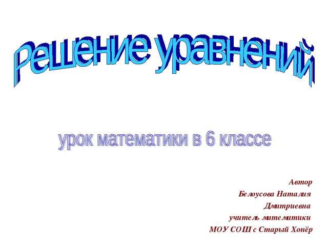 Автор Белоусова Наталия Дмитриевна учитель математики МОУ СОШ с Старый Хопёр