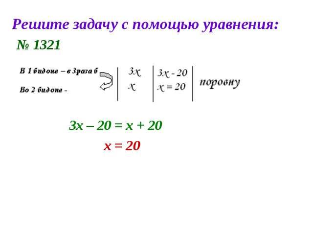 Решите задачу с помощью уравнения: № 1321 3х – 20 = х + 20 х = 20