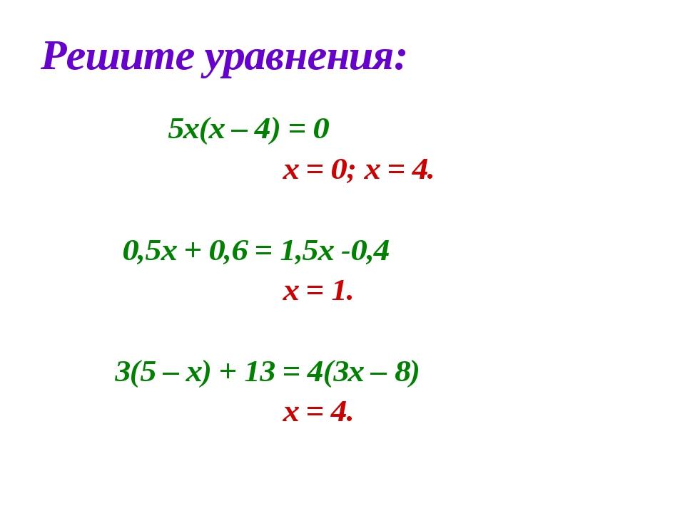 Решите уравнения: 5х(х – 4) = 0 х = 0; х = 4. 0,5х + 0,6 = 1,5х -0,4 х = 1. 3...