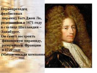 Первопроходец финансовых пирамид был Джон Ло, родившийся в 1671 году в столиц