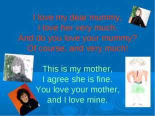 I love my dear mummy, I love her very much. And do you love your mummy? Of co