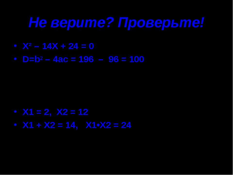 Не верите? Проверьте! Х² – 14Х + 24 = 0 D=b² – 4ac = 196 – 96 = 100 X1 = 2, X...