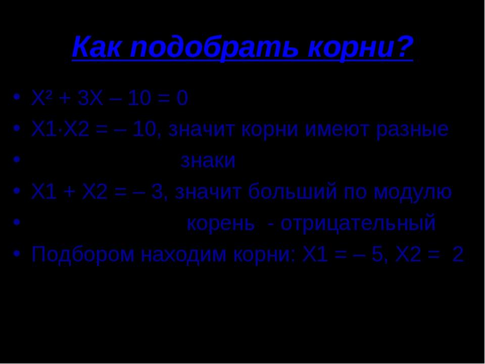 Как подобрать корни? Х² + 3Х – 10 = 0 Х1·Х2 = – 10, значит корни имеют разные...