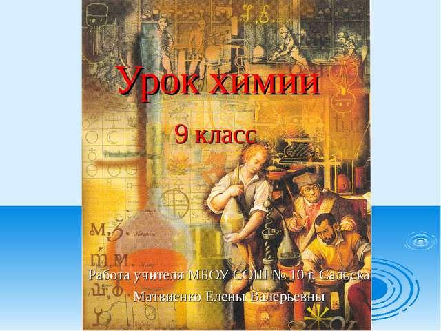 Урок химии 9 класс Работа учителя МБОУ СОШ № 10 г. Сальска Матвиенко Елены Ва...