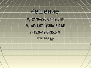 Решение V1=2*70+2+0,07=19,6 М3 V2 =П(1,07-1)*35=15,9 М3 V=15,9+19,6=35,5 М3 О