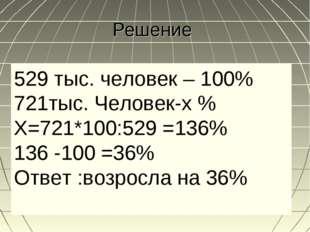 Решение 529 тыс. человек – 100% 721тыс. Человек-х % Х=721*100:529 =136% 136 -