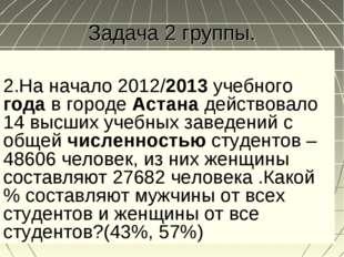 Задача 2 группы. 2.На начало 2012/2013учебного годав городеАстанадейство