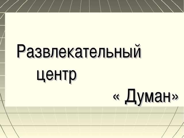 Развлекательный центр « Думан»
