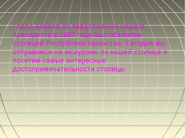 Город Акмола по предложению нашего президента в 1997 году был объявлен столиц...