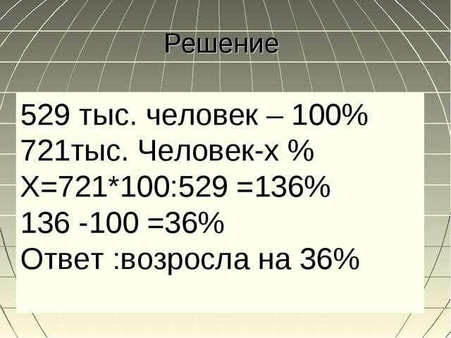 Решение 529 тыс. человек – 100% 721тыс. Человек-х % Х=721*100:529 =136% 136 -...