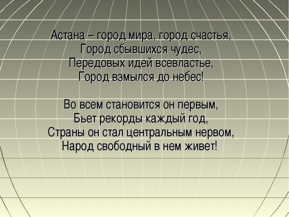 Астана – город мира, город счастья, Город сбывшихся чудес, Передовых идей все...