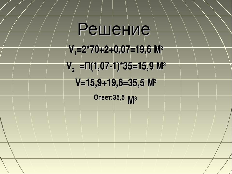 Решение V1=2*70+2+0,07=19,6 М3 V2 =П(1,07-1)*35=15,9 М3 V=15,9+19,6=35,5 М3 О...
