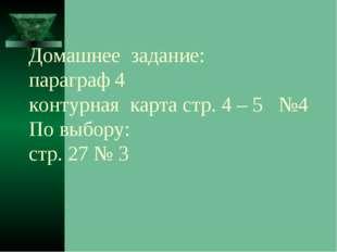 Домашнее задание: параграф 4 контурная карта стр. 4 – 5 №4 По выбору: стр. 27