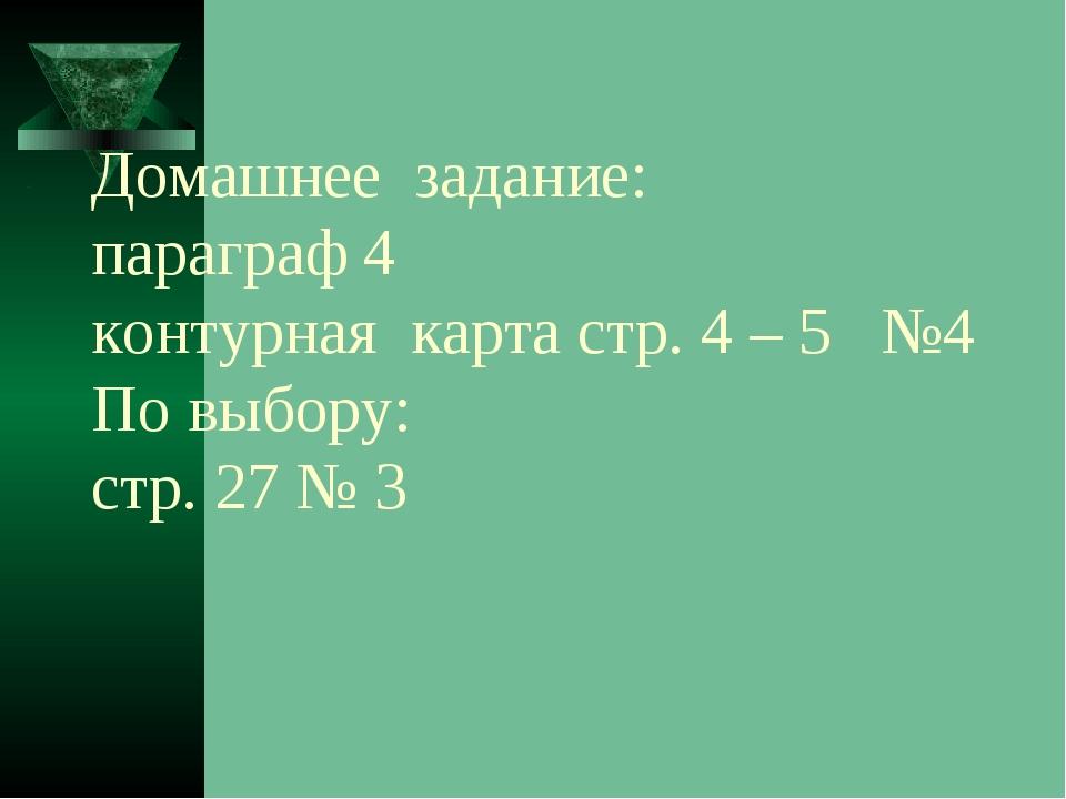 Домашнее задание: параграф 4 контурная карта стр. 4 – 5 №4 По выбору: стр. 27...