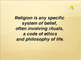 Religion is any specific system of belief, often involving rituals, a code of