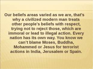 Our beliefs areas varied as we are, that's why a civilized modern man treats