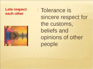 Lets respect each other Tolerance is sincere respect for the customs, beliefs