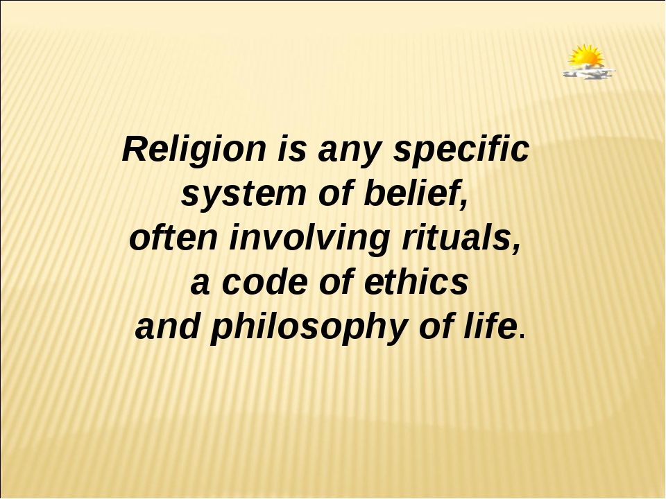 Religion is any specific system of belief, often involving rituals, a code of...