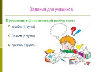 Произведите фонетический разбор слов: корабль (1 группа) Подъем (2 группа) пр