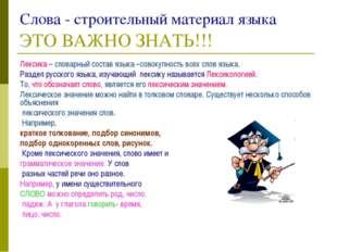 Слова - строительный материал языкаЭТО ВАЖНО ЗНАТЬ!!! Лексика – словарный со