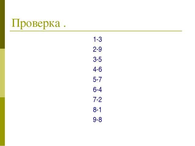 Проверка . 1-3 2-9 3-5 4-6 5-7 6-4 7-2 8-1 9-8
