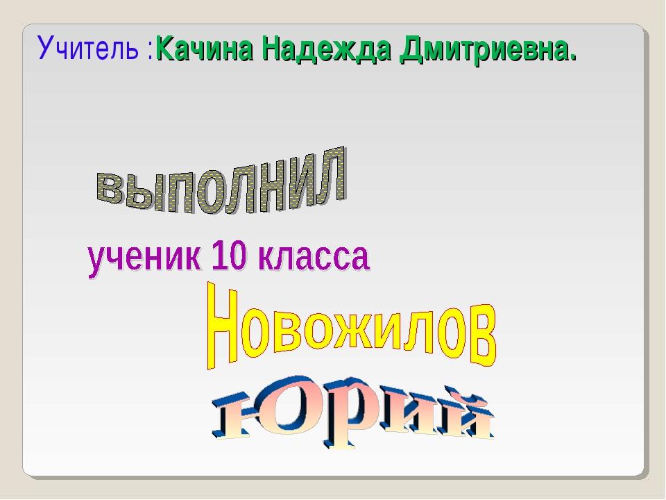 Учитель :Качина Надежда Дмитриевна.