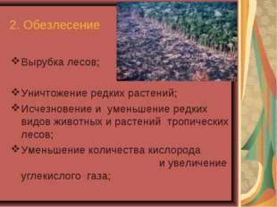 2. Обезлесение Вырубка лесов; Уничтожение редких растений; Исчезновение и уме