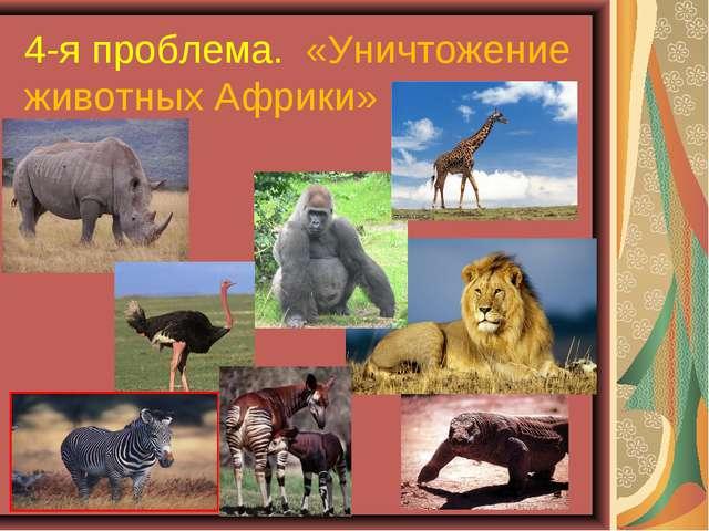 4-я проблема. «Уничтожение животных Африки»