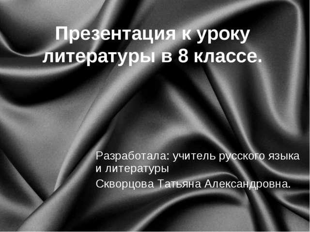 Презентация к уроку литературы в 8 классе. Разработала: учитель русского язык...