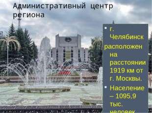 Административный центр региона г. Челябинск расположен на расстоянии 1919 км